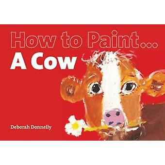 How to Paint a Cow by Deborah Donnelly - 9781906429140 Book