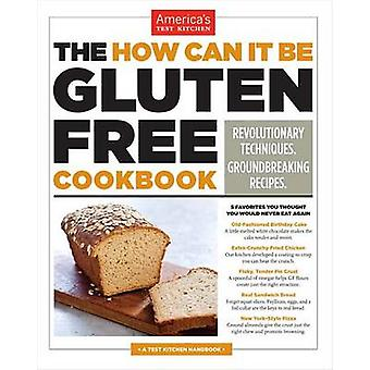 The How Can It Be Gluten Free Cookbook - Revolutionary Techniques. Gro