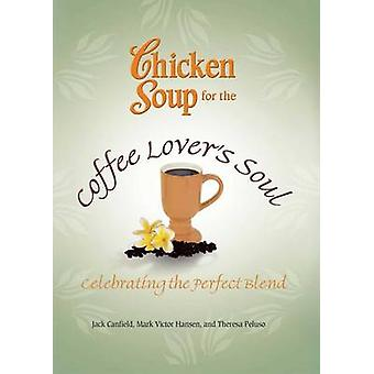 Chicken Soup for the Coffee Lover's Soul - Celebrating the Perfect Ble