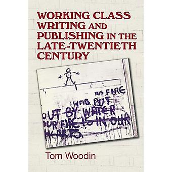 WorkingClass Writing and Publishing in the Late Twentieth C by Tom Woodin