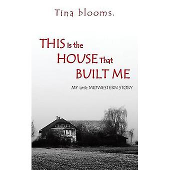 This Is the House That Built Me My Little Midwestern Story by Tina Blooms