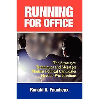 Running for Office The Strategies Techniques and Messages Modern Political Candidates Need To Win Elections by Faucheux & Ronald A.