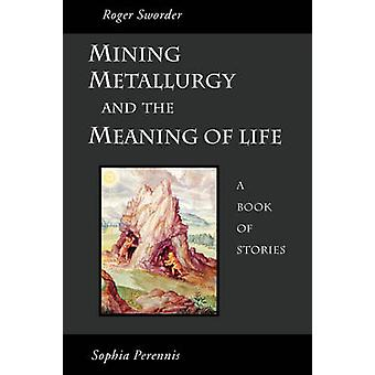 Mining Metallurgy and the Meaning of Life by Sworder & Roger