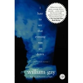 I Hate to See That Evening Sun Go Down Collected Stories by Gay & William