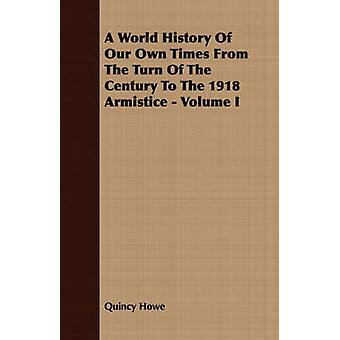 A World History Of Our Own Times From The Turn Of The Century To The 1918 Armistice  Volume I by Howe & Quincy