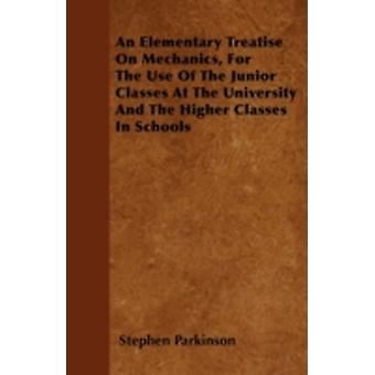An Elementary Treatise On Mechanics For The Use Of The Junior Classes At The University And The Higher Classes In Schools by Parkinson & Stephen