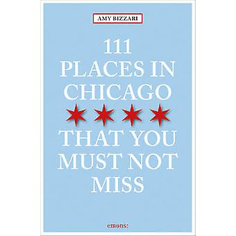 111 Places in Chicago That You Must Not Miss by Bizzarri & Amy