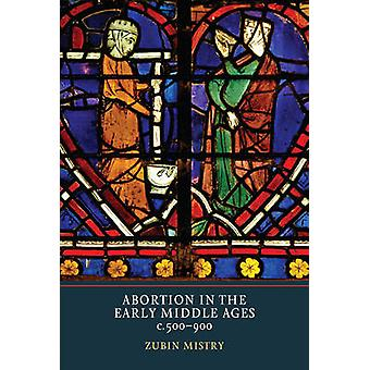 Abortion in the Early Middle Ages - c. 500-900 by Zubin Mistry - 9781