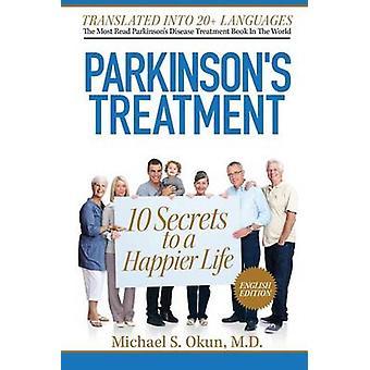 Parkinson's Treatment - 10 Secrets to a Happier Life by Michael S Okun