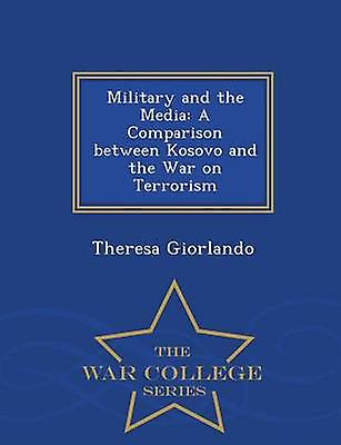 Military and the Media A Comparison between Kosovo and the War on Terrorism  War College Series by Giorlando & Theresa