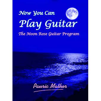 Now You Can Play Guitar The Moon Rose Guitar Program by Mather & Pauric