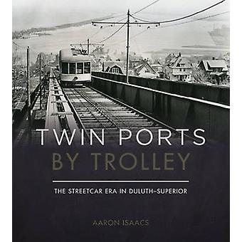 Twin Ports by Trolley - The Streetcar Era in Duluth-Superior by Aaron