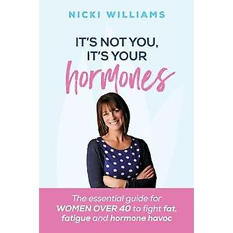Its Not You Its Your Hormones The essential guide for women over 40 to fight fat fatigue and hormone havoc by Williams & Nicki