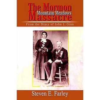 The Mormon Mountain Meadows Massacre  From the Diary of John I. Ginn by Farley & Steven E.