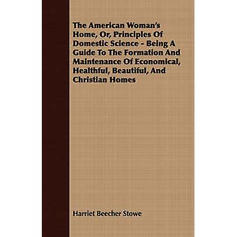 The American Womans Home Or Principles Of Domestic Science  Being A Guide To The Formation And Maintenance Of Economical Healthful Beautiful And Christian Homes by Stowe & Harriet Beecher