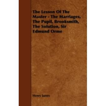 The Lesson of the Master  The Marriages the Pupil Brooksmith the Solution Sir Edmund Orme by James & Henry & Jr.