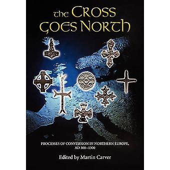 The Cross Goes North Processes of Conversion in Northern Europe Ad 3001300 by Carver & Martin