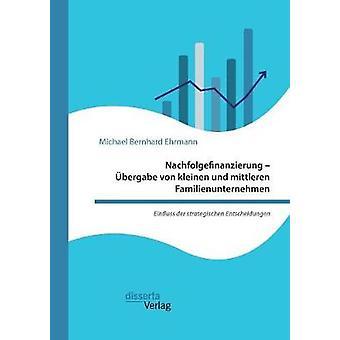 Nachfolgefinanzierung  bergabe von kleinen und mittleren Familienunternehmen. Einfluss der strategischen Entscheidungen by Ehrmann & Michael Bernhard