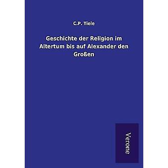 Geschichte der Religion im Altertum bis auf Alexander den Groen by Tiele & C.P.