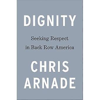Dignity - Seeking Respect in Back Row America by Chris Arnade - 978052