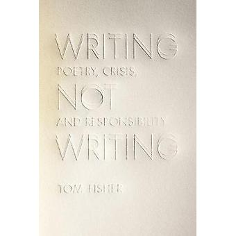 Writing Not Writing - Poetry - Crisis - and Responsibility by Tom Fish