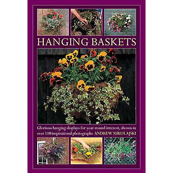 Hanging Baskets  Glorious Hanging Displays for Yearround Interest. Shown in Over 110 Inspirational Photographs by Andrew Mikolajski