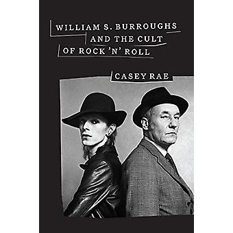 William S. Burroughs and the Cult of Rock 'n' Roll by Casey Rae - 978