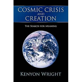 Cosmic Crisis and Creation - The Search for Meaning by Kenyon Wright -