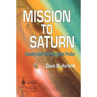 Mission to Saturn - Cassini and the Huygens Probe by David M. Harland