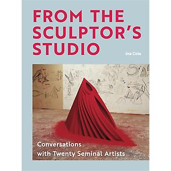 From the Sculptors Studio  Conversations with 20 Seminal Artists by Ina Cole
