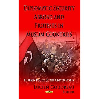 Diplomatic Security Abroad amp Protests in Muslim Countries by Edited by Lucien Goudreau
