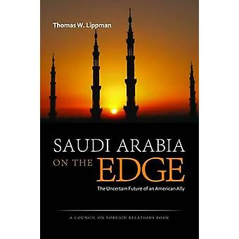 Saudi Arabia on the Edge - The Uncertain Future of an American Ally by
