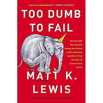 Too Dumb to Fail: How the GOP Won Elections by Sacrificing Its Values (And How It Can Reclaim Its Conservative...