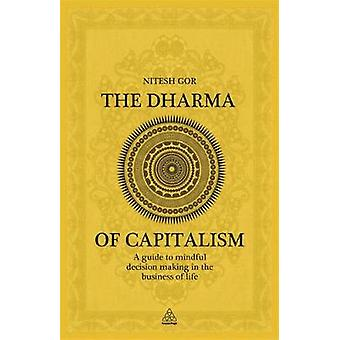 Dharma of Capitalism A Guide to Mindful Decision Making in the Business of Life. by Nitesh Gor by Gor & Nitesh