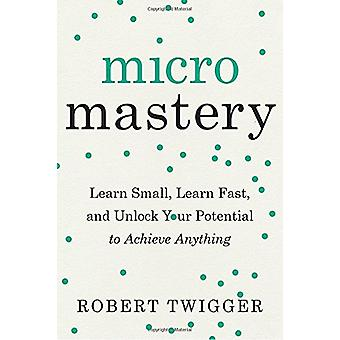 Micromastery - Learn Small - Learn Fast - and Unlock Your Potential to