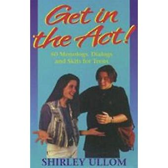 Get in the Act! - 60 Monologs - Dialogs and Skits for Teens by Shirley