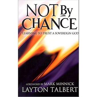 Not by Chance - Learning to Trust a Sovereign God by Layton Talbert -