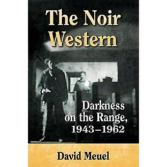 The Noir Western - Darkness on the Range - 1943-1962 by David Meuel -