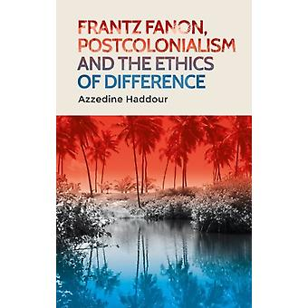 Frantz Fanon Postcolonialism and the Ethics of Difference by Azzedine Haddour