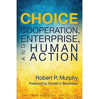Choice - Cooperation - Enterprise - and Human Action by Robert P. Murp