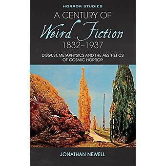 A Century of Weird Fiction 18321937  Disgust Metaphysics and the Aesthetics of Cosmic Horror by Jonathan Newell