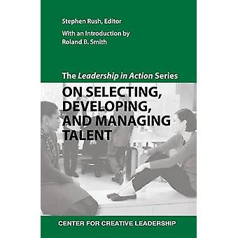 The Leadership in Action Series On Selecting Developing and Managing Talent by Rush & Stephen