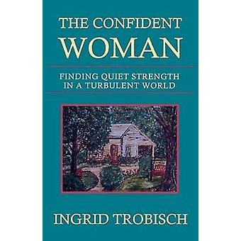 The Confident Woman Finding Quiet Strength in a Turbulent World by Trobisch & Ingrid