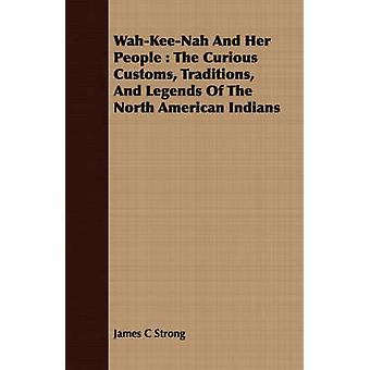 WahKeeNah and Her People The Curious Customs Traditions and Legends of the North American Indians by Strong & James Clark