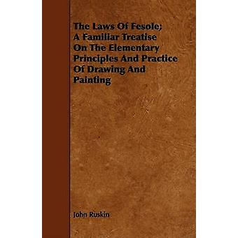 The Laws Of Fesole A Familiar Treatise On The Elementary Principles And Practice Of Drawing And Painting by Ruskin & John