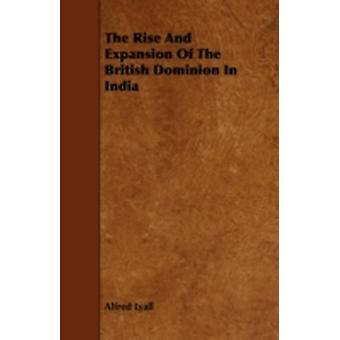 The Rise And Expansion Of The British Dominion In India by Lyall & Alfred