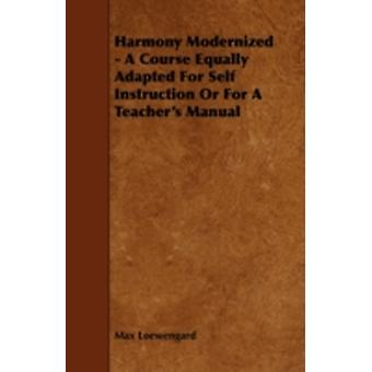 Harmony Modernized  A Course Equally Adapted for Self Instruction or for a Teachers Manual by Loewengard & Max