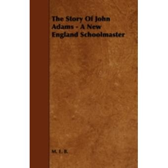The Story Of John Adams  A New England Schoolmaster by B. & M. E.