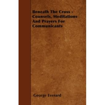 Beneath The Cross  Counsels Meditations And Prayers For Communicants by Everard & George
