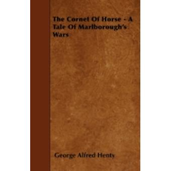 The Cornet Of Horse  A Tale Of Marlboroughs Wars by Henty & George Alfred